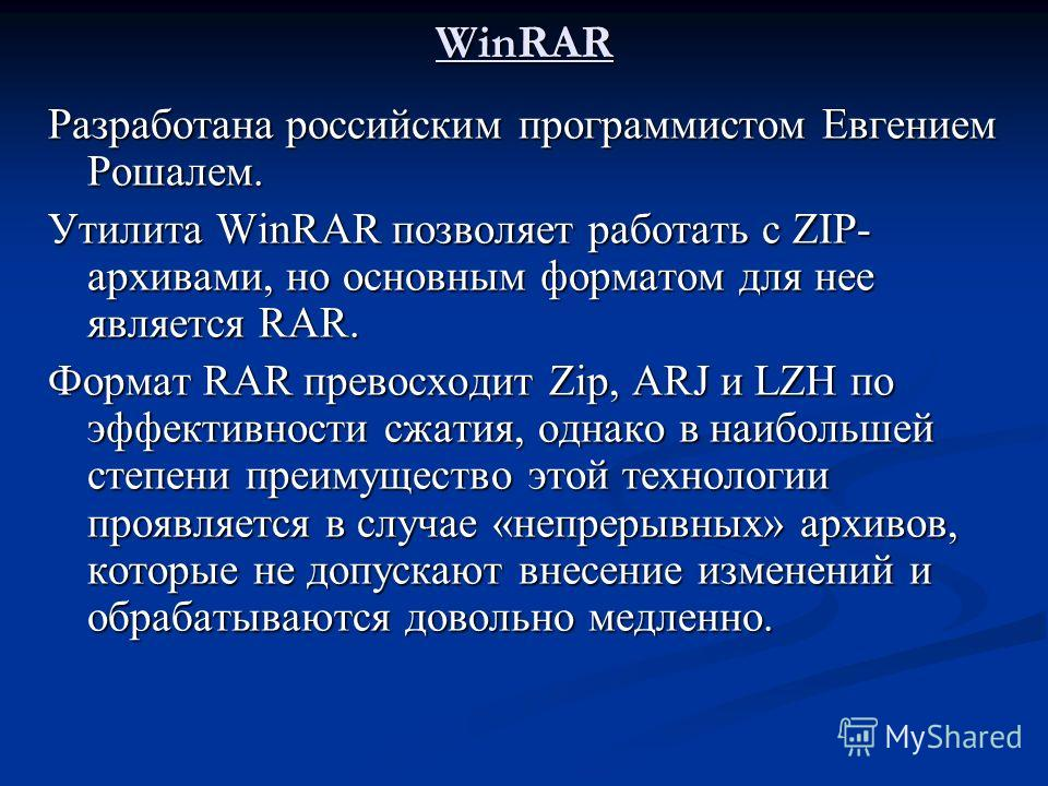 WinRAR Разработана российским программистом Евгением Рошалем. Утилита WinRAR позволяет работать с ZIP- архивами, но основным форматом для нее является RAR. Формат RAR превосходит Zip, ARJ и LZH по эффективности сжатия, однако в наибольшей степени пре