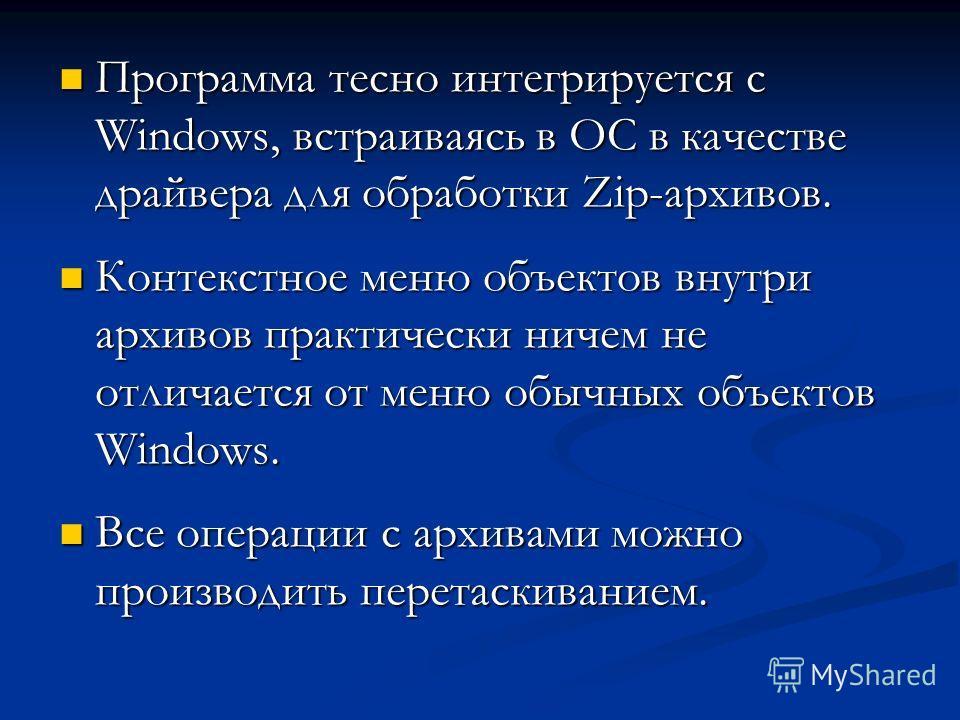 Программа тесно интегрируется с Windows, встраиваясь в ОС в качестве драйвера для обработки Zip-архивов. Программа тесно интегрируется с Windows, встраиваясь в ОС в качестве драйвера для обработки Zip-архивов. Контекстное меню объектов внутри архивов
