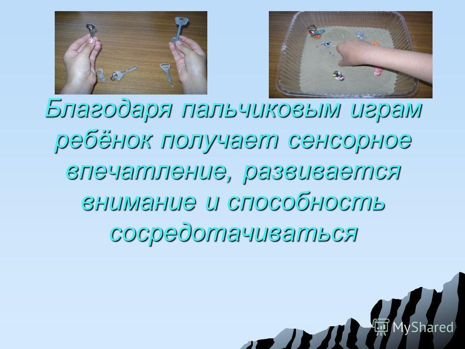 Благодаря пальчиковым играм ребёнок получает сенсорное впечатление, развивается внимание и способность сосредотачиваться