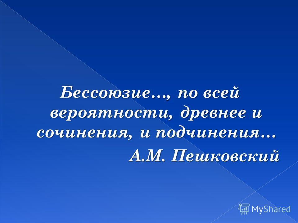 Бессоюзие…, по всей вероятности, древнее и сочинения, и подчинения… А.М. Пешковский