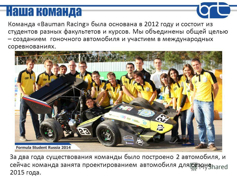 Команда «Bauman Racing» была основана в 2012 году и состоит из студентов разных факультетов и курсов. Мы объединены общей целью – созданием гоночного автомобиля и участием в международных соревнованиях. За два года существования команды было построен