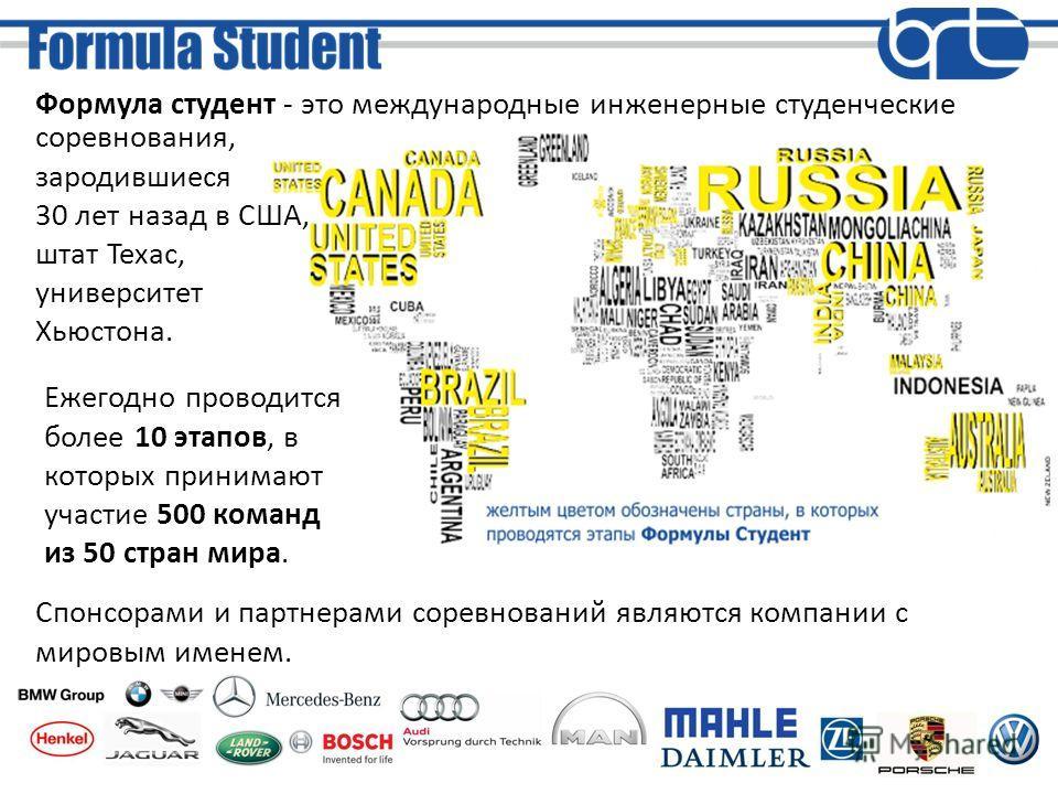 Формула студент - это международные инженерные студенческие Ежегодно проводится более 10 этапов, в которых принимают участие 500 команд из 50 стран мира. Спонсорами и партнерами соревнований являются компании с мировым именем. соревнования, зародивши