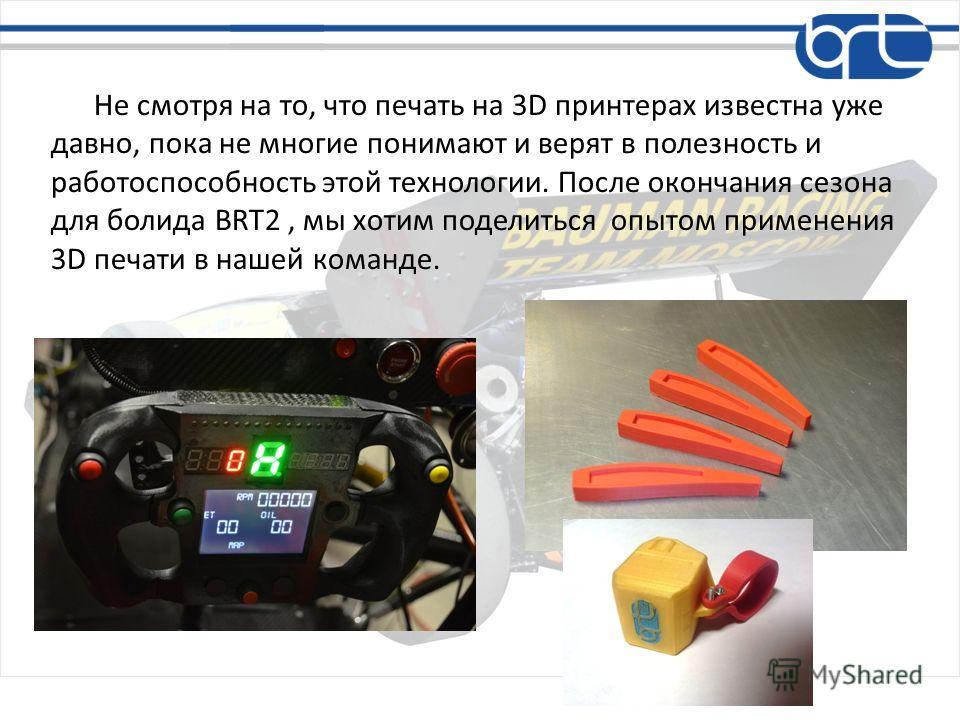 Не смотря на то, что печать на 3D принтерах известна уже давно, пока не многие понимают и верят в полезность и работоспособность этой технологии. После окончания сезона для болида BRT2, мы хотим поделиться опытом применения 3D печати в нашей команде.