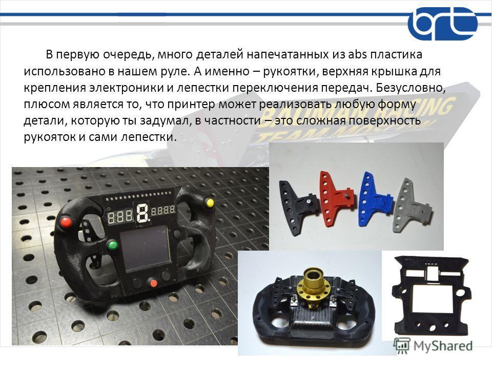 В первую очередь, много деталей напечатанных из abs пластика использовано в нашем руле. А именно – рукоятки, верхняя крышка для крепления электроники и лепестки переключения передач. Безусловно, плюсом является то, что принтер может реализовать любую
