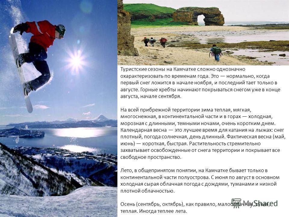 Туристские сезоны на Камчатке сложно однозначно охарактеризовать по временам года. Это нормально, когда первый снег ложится в начале ноября, и последний тает только в августе. Горные хребты начинают покрываться снегом уже в конце августа, начале сент