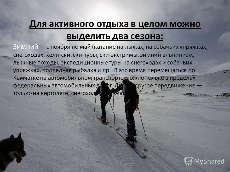 Для активного отдыха в целом можно выделить два сезона: Зимний с ноября по май (катание на лыжах, на собачьих упряжках, снегоходах, хели-ски, ски-туры, ски-экстримы, зимний альпинизм, лыжные походы, экспедиционные туры на снегоходах и собачьих упряжк
