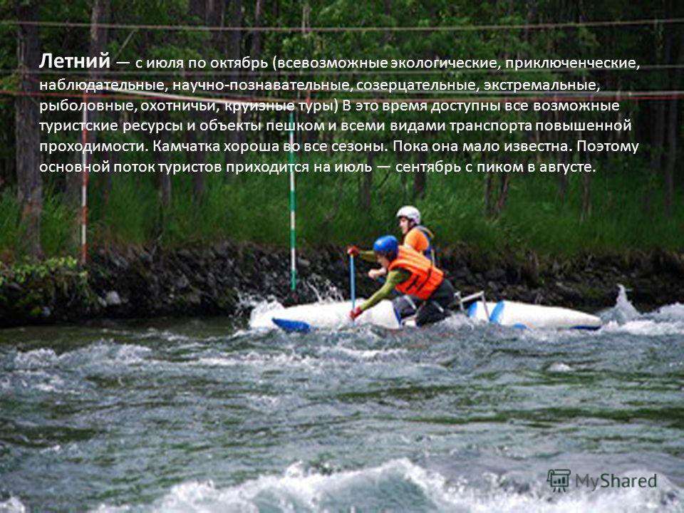 Летний с июля по октябрь (всевозможные экологические, приключенческие, наблюдательные, научно-познавательные, созерцательные, экстремальные, рыболовные, охотничьи, круизные туры) В это время доступны все возможные туристские ресурсы и объекты пешком