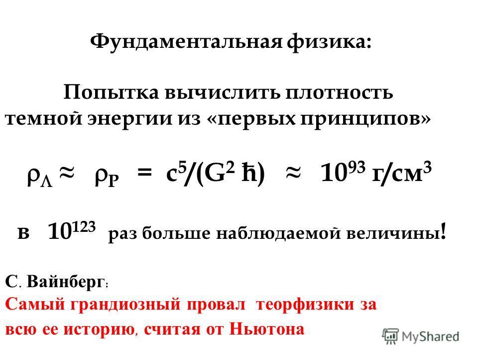 Фундаментальная физика: Попытка вычислить плотность темной энергии из «первых принципов» P = c 5 /(G 2 ћ) 10 93 г/см 3 в 10 123 раз больше наблюдаемой величины ! С. Вайнберг : Самый грандиозный провал теор физики за всю ее историю, считая от Ньютона