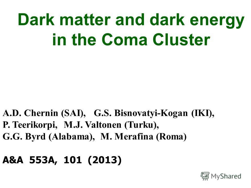 Dark matter and dark energy in the Coma Cluster A.D. Chernin (SAI), G.S. Bisnovatyi-Kogan (IKI), P. Teerikorpi, M.J. Valtonen (Turku), G.G. Byrd (Alabama), M. Merafina (Roma) A&A 553A, 101 (2013)