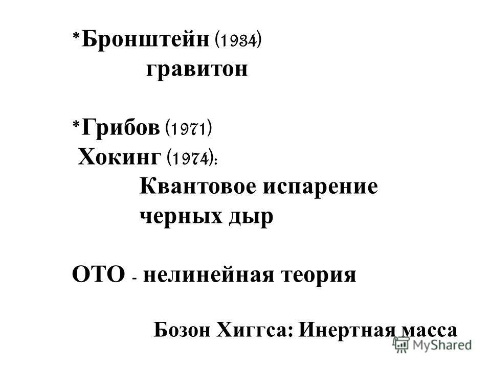 * Бронштейн (1934) гравитон * Грибов (1971) Хокинг (1974): Квантовое испарение черных дыр ОТО - нелинейная теория Бозон Хиггса: Инертная масса