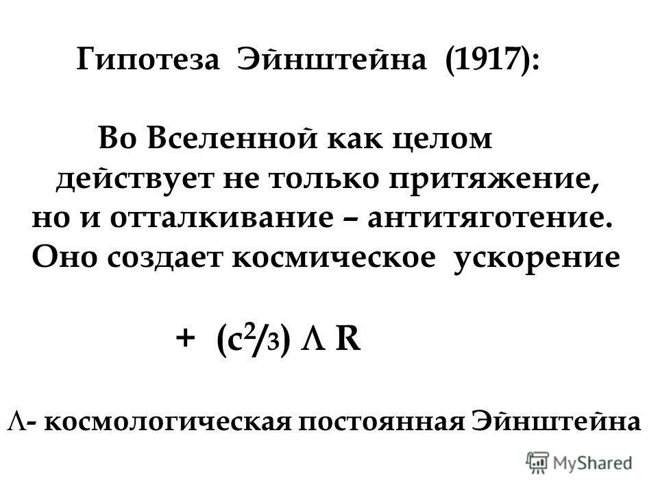Гипотеза Эйнштейна (1917): Во Вселенной как целом действует не только притяжение, но и отталкивание – антитяготение. Оно создает космическое ускорение + (c 2 / 3 ) R - космологическая постоянная Эйнштейна