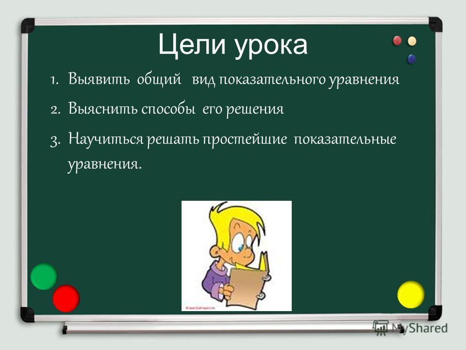 Цели урока 1. Выявить общий вид показательного уравнения 2. Выяснить способы его решения 3. Научиться решать простейшие показательные уравнения.