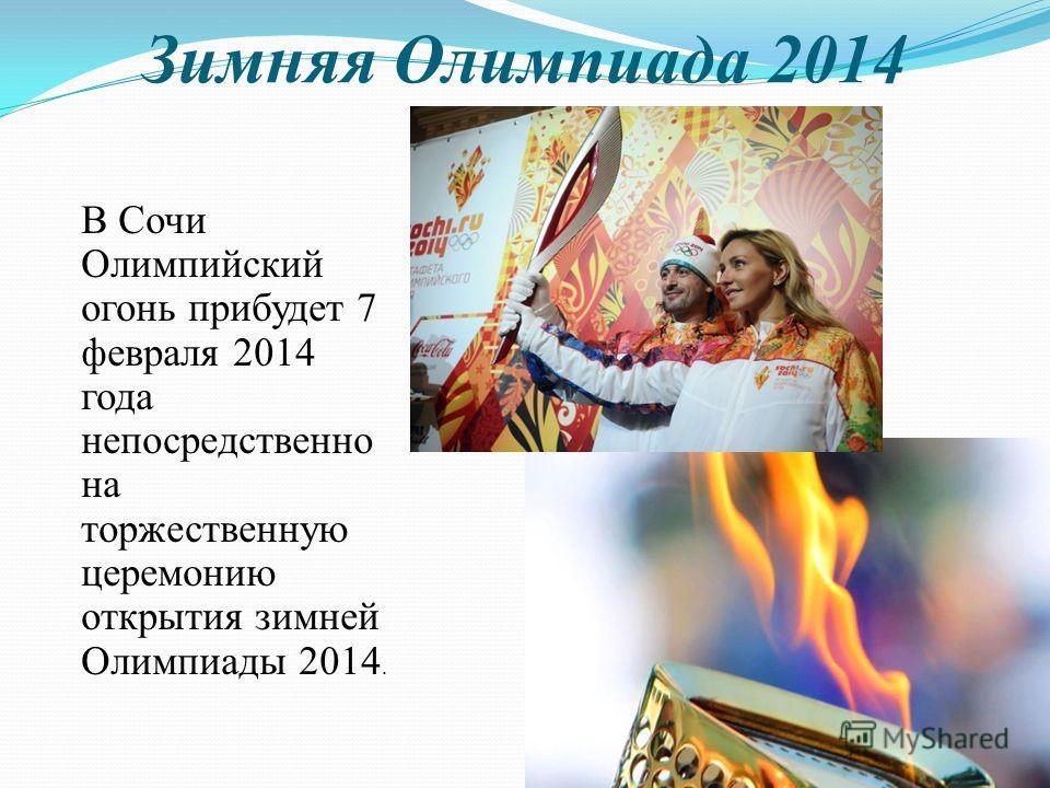 Зимняя Олимпиада 2014 В Сочи Олимпийский огонь прибудет 7 февраля 2014 года непосредственно на торжественную церемонию открытия зимней Олимпиады 2014.
