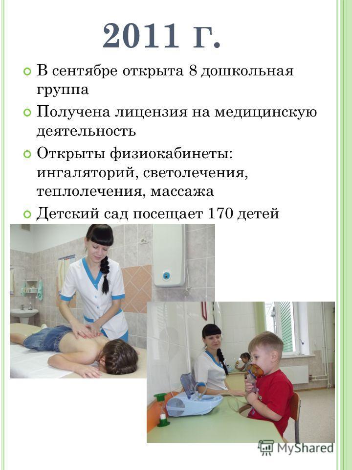 2011 Г. В сентябре открыта 8 дошкольная группа Получена лицензия на медицинскую деятельность Открыты физиокабинеты: ингаляторий, светолечения, теплолечения, массажа Детский сад посещает 170 детей