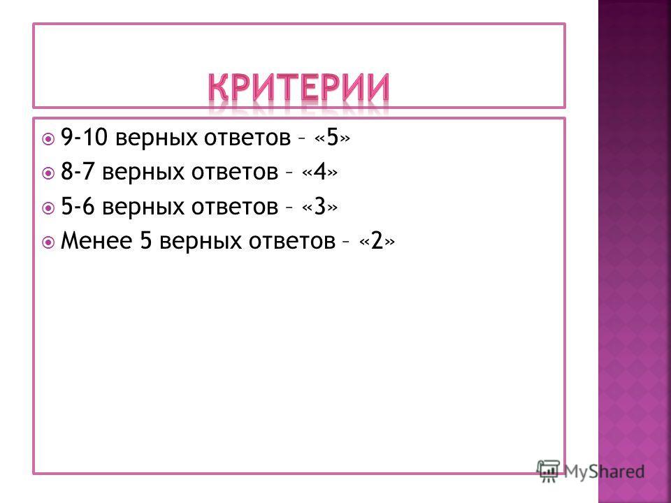 9-10 верных ответов – «5» 8-7 верных ответов – «4» 5-6 верных ответов – «3» Менее 5 верных ответов – «2»