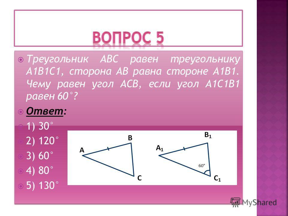 Треугольник АВС равен треугольнику А1В1С1, сторона АВ равна стороне А1В1. Чему равен угол АСВ, если угол А1С1В1 равен 60°? Ответ: 1) 30° 2) 120° 3) 60° 4) 80° 5) 130° Треугольник АВС равен треугольнику А1В1С1, сторона АВ равна стороне А1В1. Чему раве