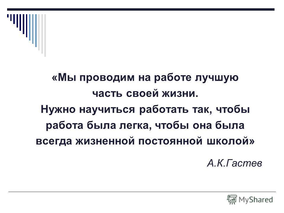 А.К.Гастев «Мы проводим на работе лучшую часть своей жизни. Нужно научиться работать так, чтобы работа была легка, чтобы она была всегда жизненной постоянной школой»