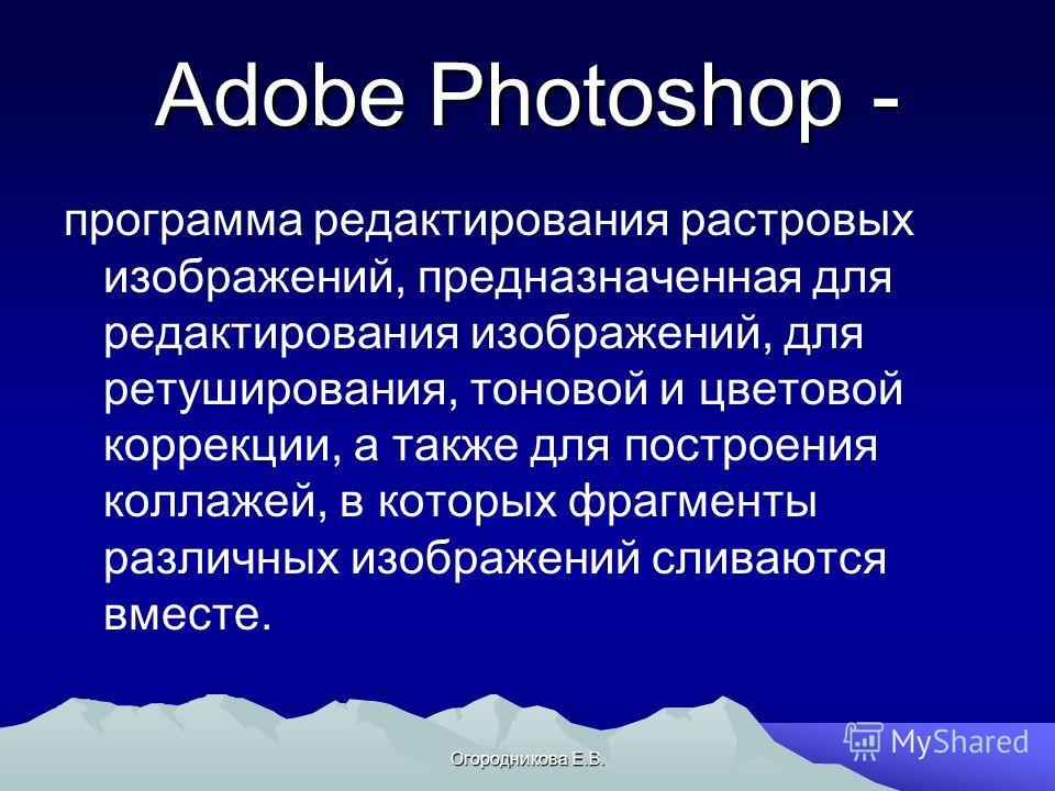 Огородникова Е.В. Adobe Photoshop - программа редактирования растровых изображений, предназначенная для редактирования изображений, для ретуширования, тоновой и цветовой коррекции, а также для построения коллажей, в которых фрагменты различных изобра