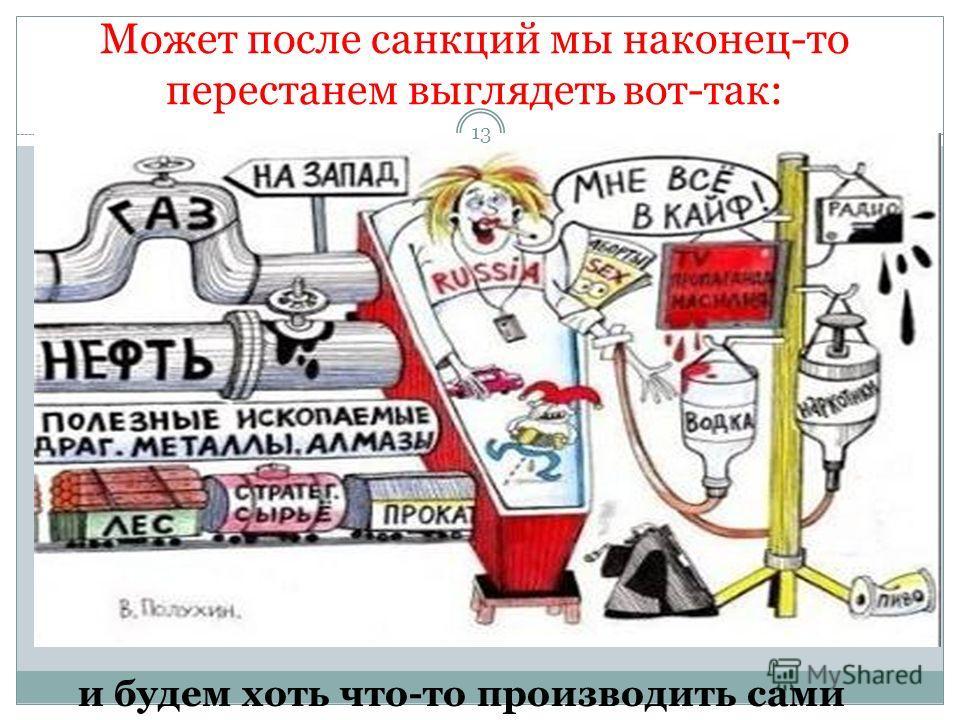 Может после санкций мы наконец-то перестанем выглядеть вот-так: и будем хоть что-то производить сами 13