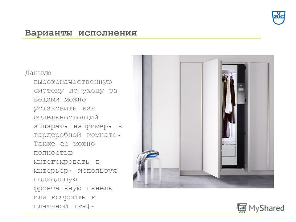 Данную высококачественную систему по уходу за вещами можно установить как отдельно стоящий аппарат, например, в гардеробной комнате. Также ее можно полностью интегрировать в интерьер, используя подходящую фронтальную панель или встроить в платяной шк