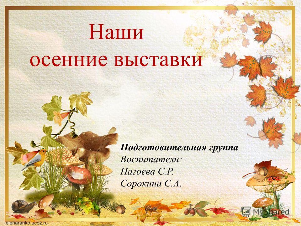 Подготовительная группа Воспитатели: Нагоева С.Р. Сорокина С.А. Наши осенние выставки
