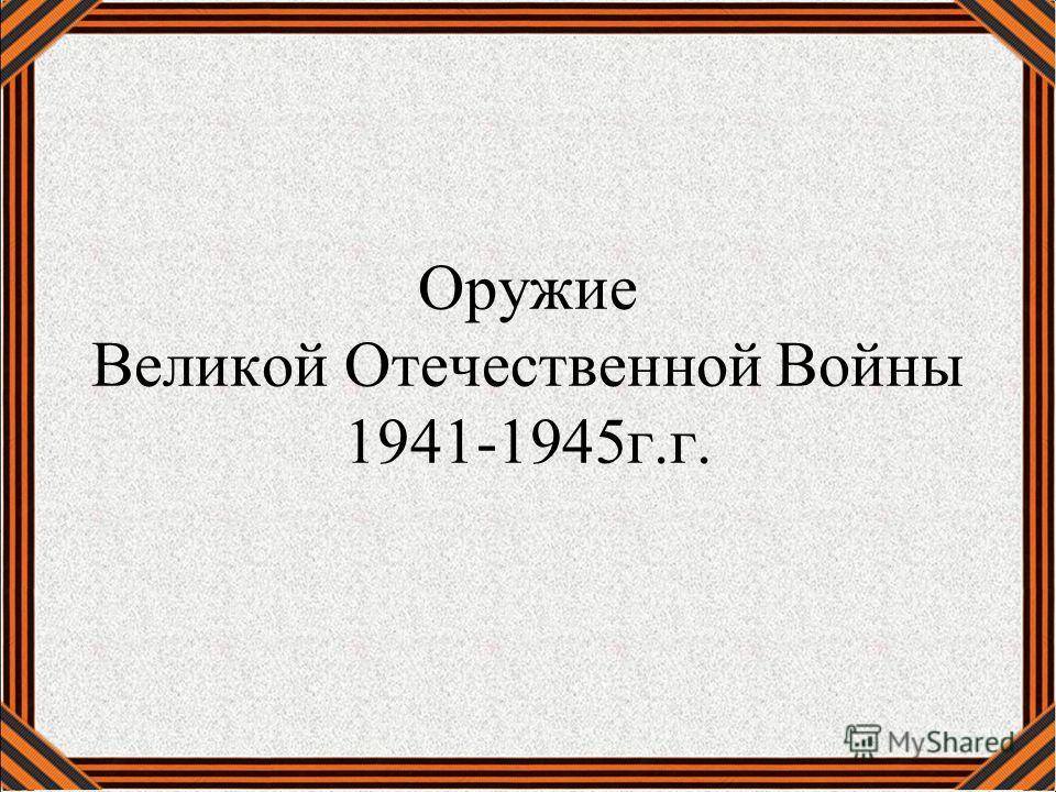 Оружие Великой Отечественной Войны 1941-1945 г.г.