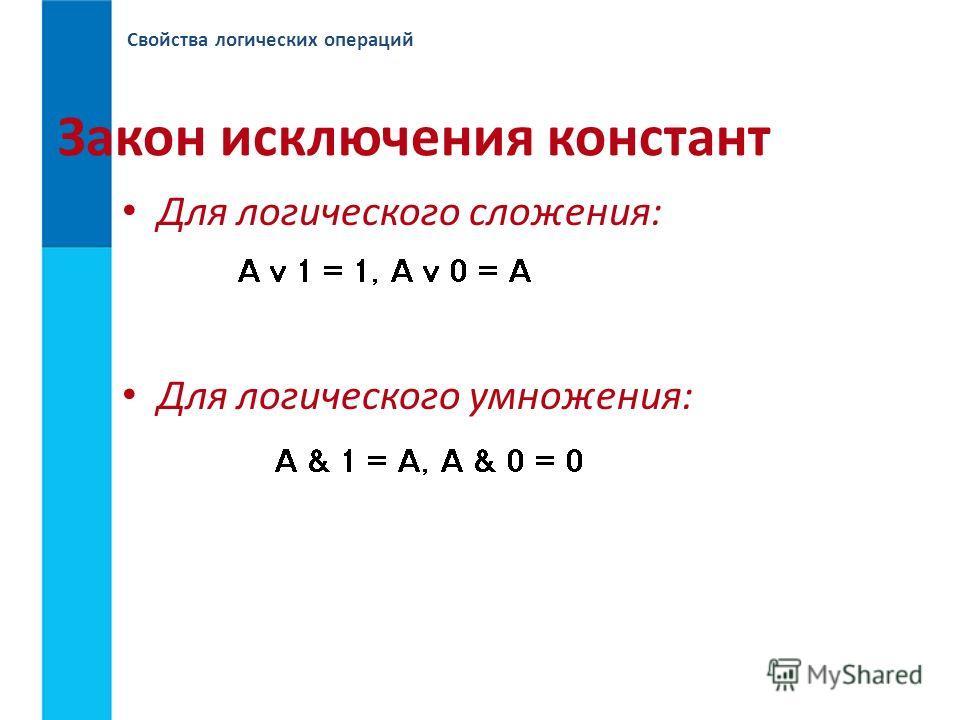 Свойства логических операций Закон исключения констант Для логического сложения: Для логического умножения: