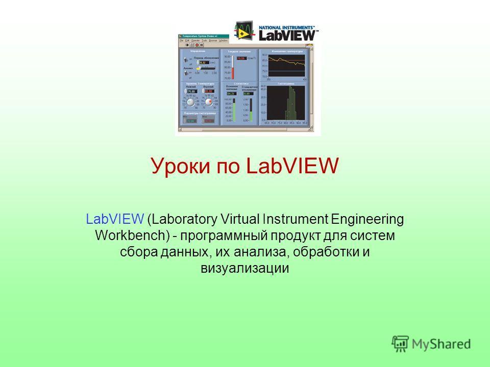 Уроки по LabVIEW LabVIEW (Laboratory Virtual Instrument Engineering Workbench) - программный продукт для систем сбора данных, их анализа, обработки и визуализации