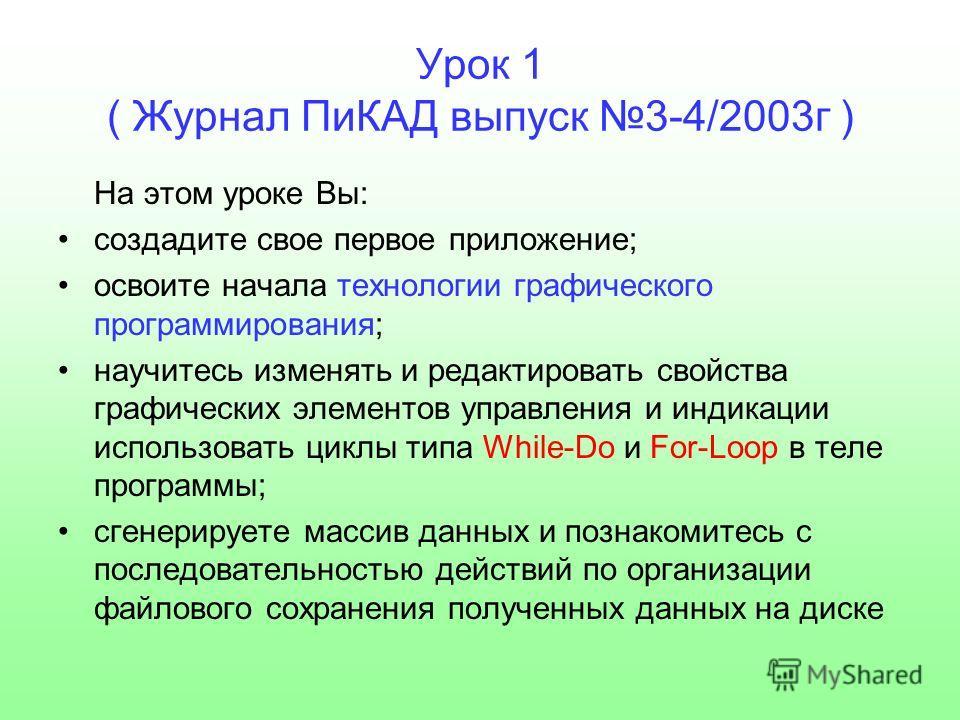 Урок 1 ( Журнал ПиКАД выпуск 3-4/2003 г ) На этом уроке Вы: создадите свое первое приложение; освоите начала технологии графического программирования; научитесь изменять и редактировать свойства графических элементов управления и индикации использова