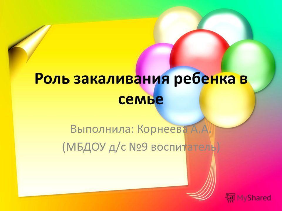 Роль закаливания ребенка в семье Выполнила: Корнеева А.А. (МБДОУ д/с 9 воспитатель)