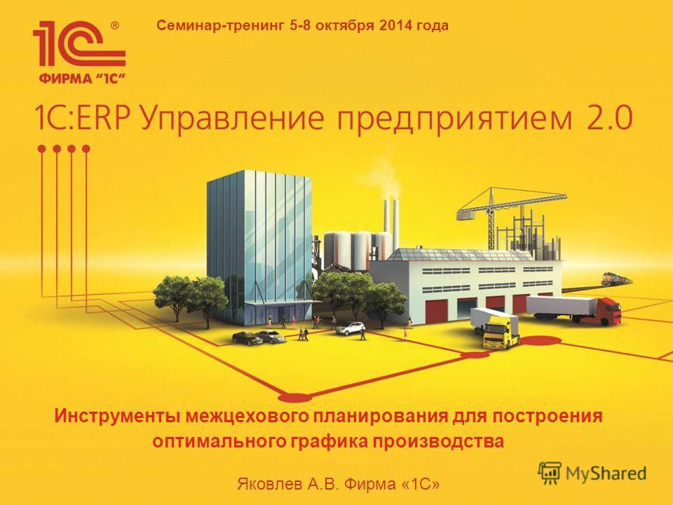 Семинар-тренинг 5-8 октября 2014 года Яковлев А.В. Фирма «1С» Инструменты межцехового планирования для построения оптимального графика производства