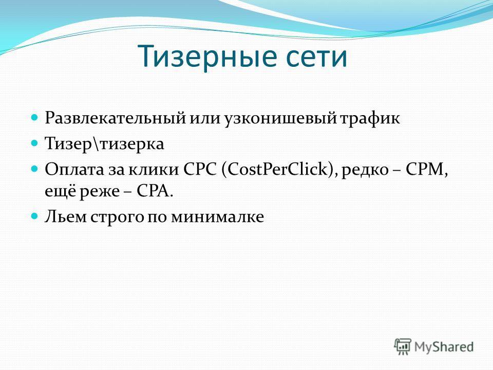 Тизерные сети Развлекательный или узконишевый трафик Тизер\тизерка Оплата за клики CPC (CostPerClick), редко – CPM, ещё реже – CPA. Льем строго по минималке