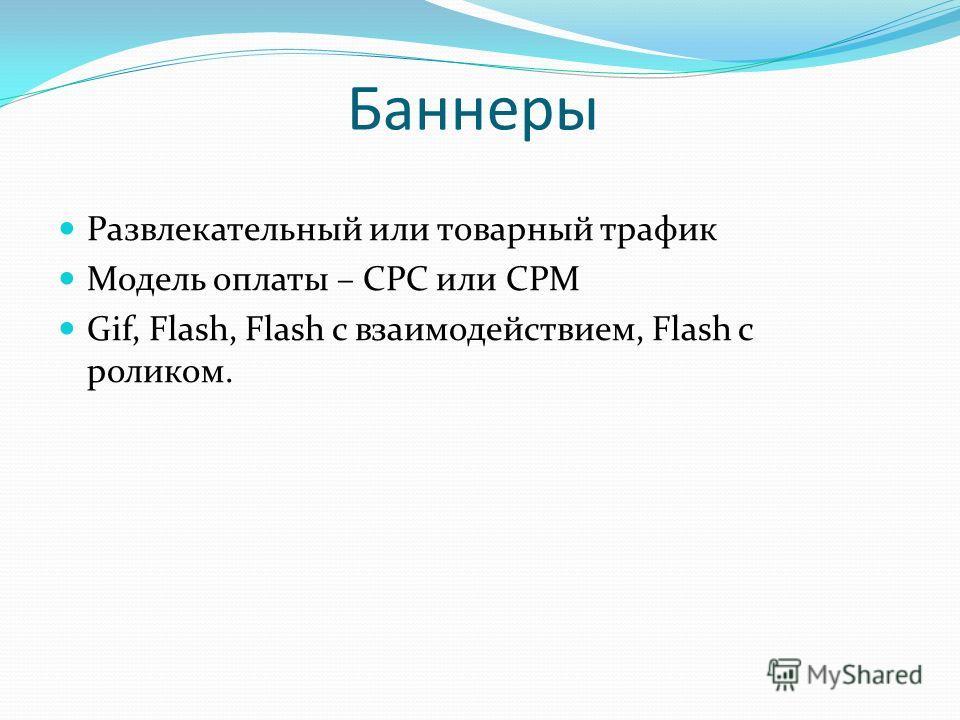Баннеры Развлекательный или товарный трафик Модель оплаты – CPC или CPM Gif, Flash, Flash с взаимодействием, Flash с роликом.