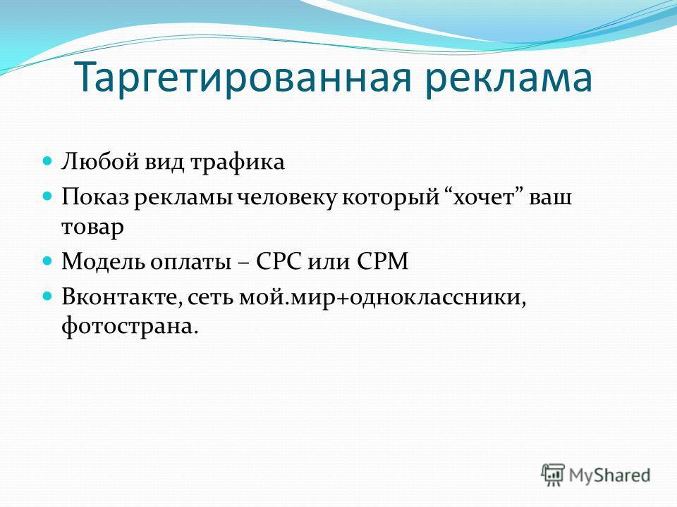 Таргетированная реклама Любой вид трафика Показ рекламы человеку который хочет ваш товар Модель оплаты – CPC или CPM Вконтакте, сеть мой.мир+одноклассники, фотострана.