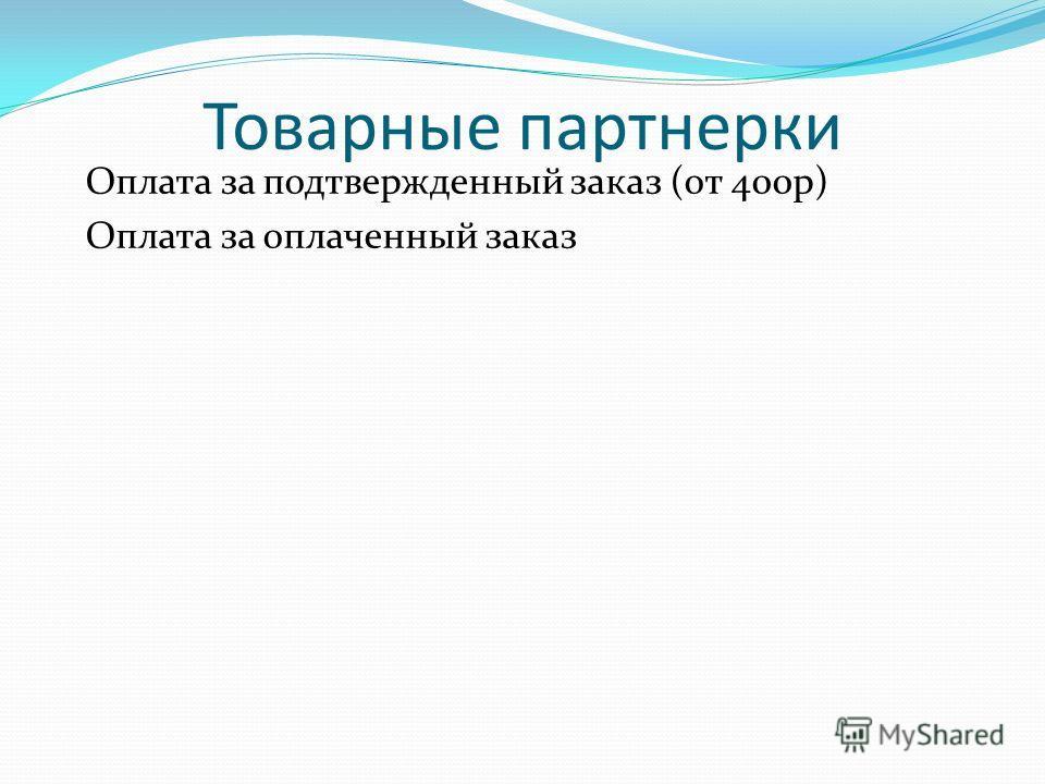 Товарные партнерки Оплата за подтвержденный заказ (от 400 р) Оплата за оплаченный заказ