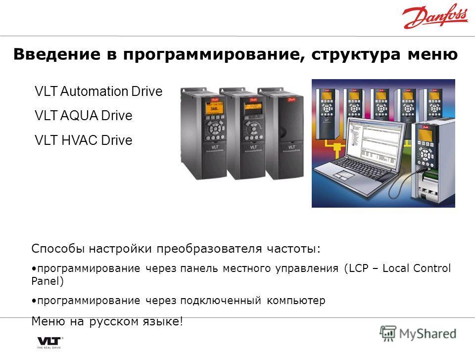 Введение в программирование, структура меню VLT Automation Drive VLT AQUA Drive VLT HVAC Drive Способы настройки преобразователя частоты: программирование через панель местного управления (LCP – Local Control Panel) программирование через подключенны