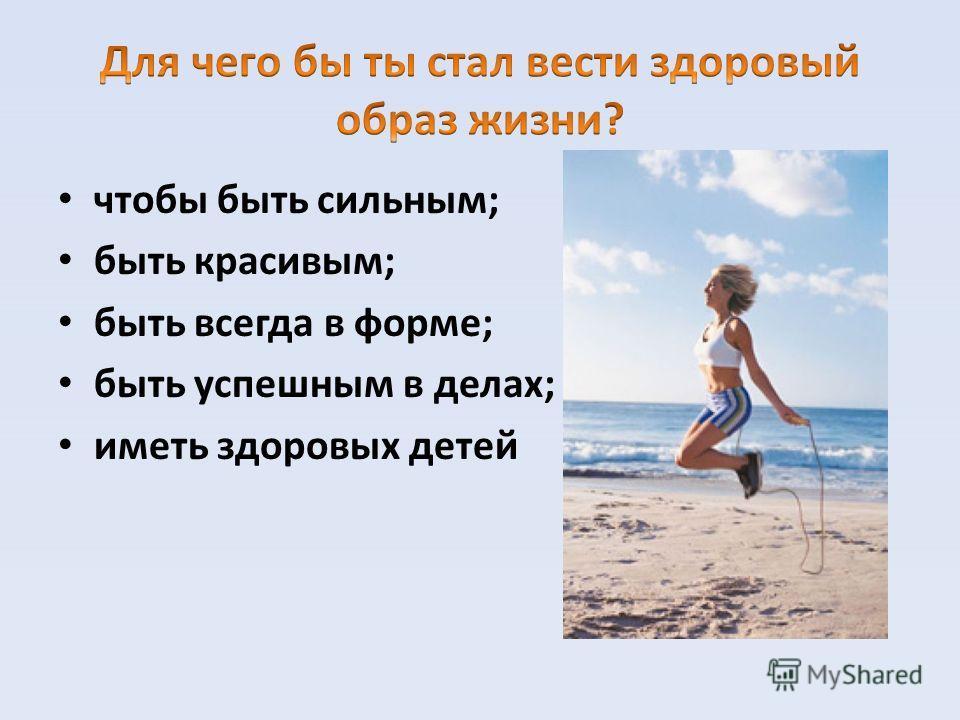 чтобы быть сильным; быть красивым; быть всегда в форме; быть успешным в делах; иметь здоровых детей