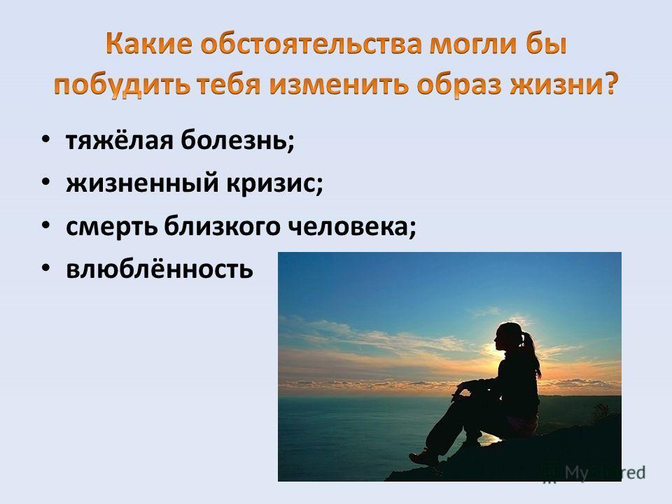 тяжёлая болезнь; жизненный кризис; смерть близкого человека; влюблённость