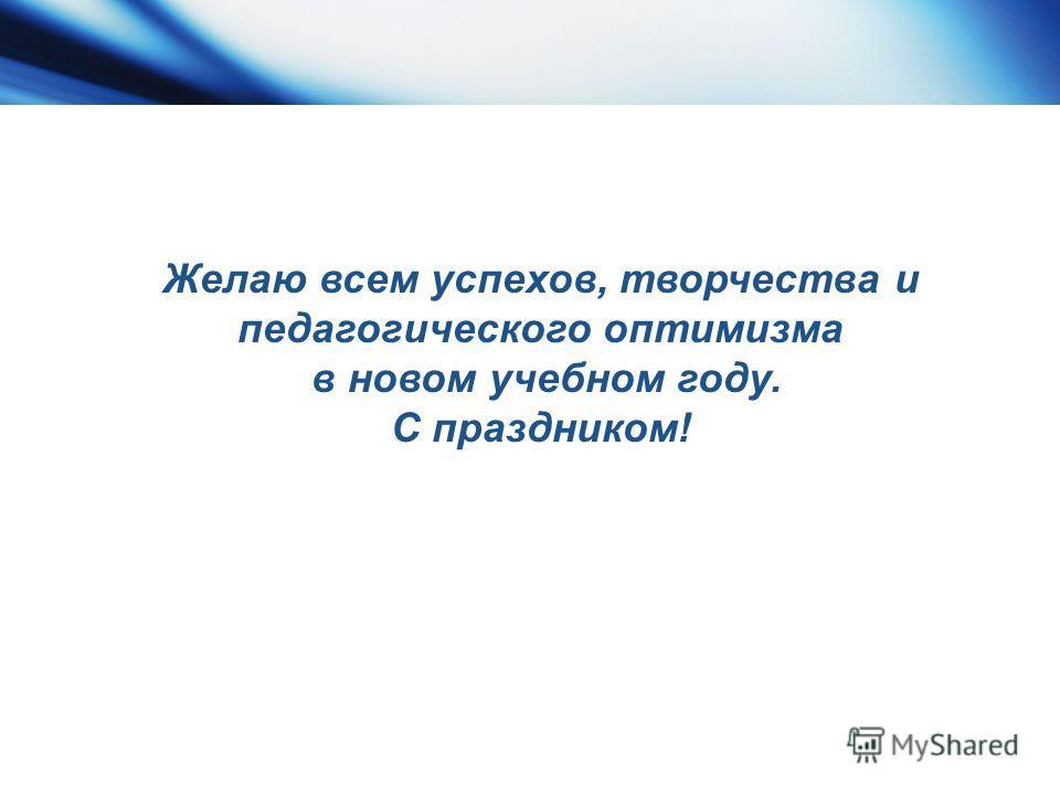 Желаю всем успехов, творчества и педагогического оптимизма в новом учебном году. С праздником!