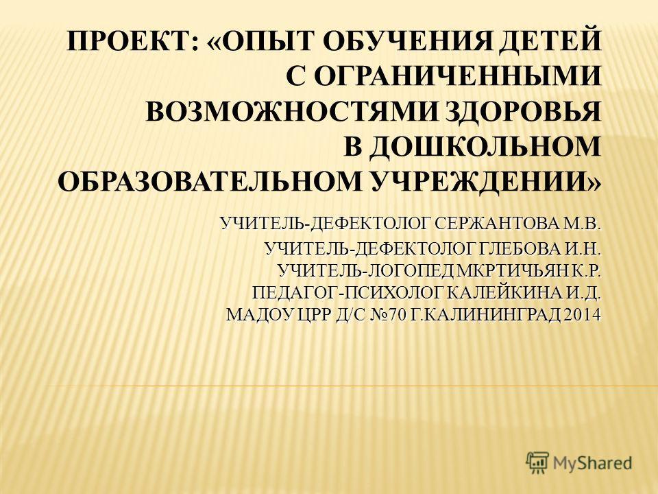 УЧИТЕЛЬ-ДЕФЕКТОЛОГ СЕРЖАНТОВА М.В. УЧИТЕЛЬ-ДЕФЕКТОЛОГ ГЛЕБОВА И.Н. УЧИТЕЛЬ-ЛОГОПЕД МКРТИЧЬЯН К.Р. ПЕДАГОГ-ПСИХОЛОГ КАЛЕЙКИНА И.Д. МАДОУ ЦРР Д/С 70 Г.КАЛИНИНГРАД 2014 ПРОЕКТ: «ОПЫТ ОБУЧЕНИЯ ДЕТЕЙ С ОГРАНИЧЕННЫМИ ВОЗМОЖНОСТЯМИ ЗДОРОВЬЯ В ДОШКОЛЬНОМ ОБР