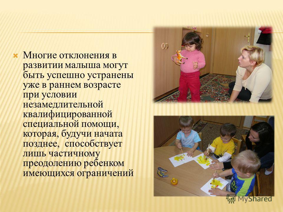 Многие отклонения в развитии малыша могут быть успешно устранены уже в раннем возрасте при условии незамедлительной квалифицированной специальной помощи, которая, будучи начата позднее, способствует лишь частичному преодолению ребенком имеющихся огра