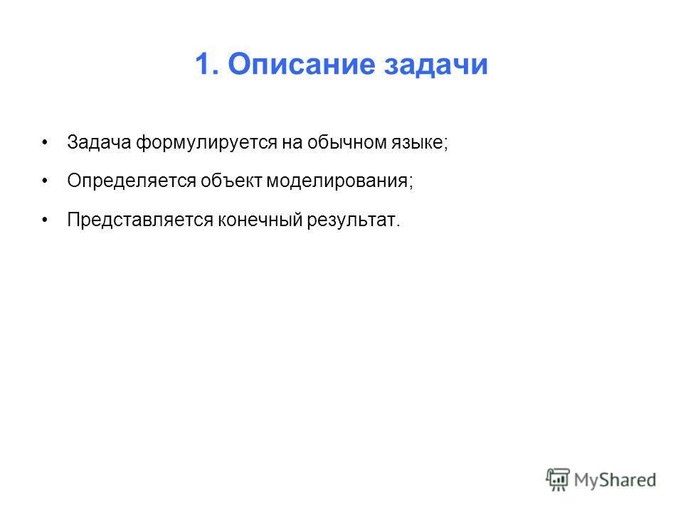 1. Описание задачи Задача формулируется на обычном языке; Определяется объект моделирования; Представляется конечный результат.