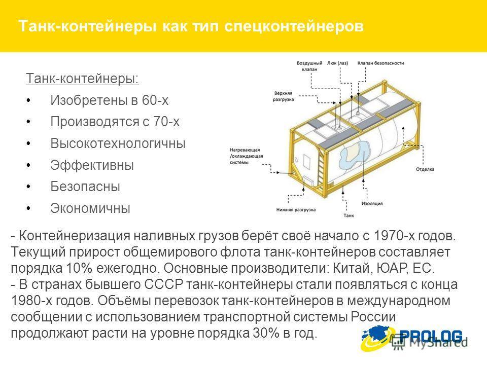 Танк-контейнеры как тип спец контейнеров Танк-контейнеры: Изобретены в 60-х Производятся с 70-х Высокотехнологичны Эффективны Безопасны Экономичны - Контейнеризация наливных грузов берёт своё начало с 1970-х годов. Текущий прирост общемирового флота