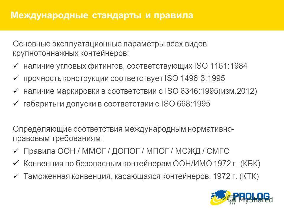 Международные стандарты и правила Основные эксплуатационные параметры всех видов крупнотоннажных контейнеров: наличие угловых фитингов, соответствующих ISO 1161:1984 прочность конструкции соответствует ISO 1496-3:1995 наличие маркировки в соответстви