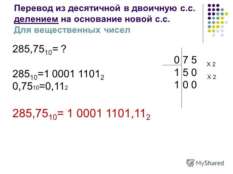 Перевод из десятичной в двоичную с.с. делением на основание новой с.с. Для вещественных чисел 285,75 10 = ? 285 10 =1 0001 1101 2 0,75 10 =0,11 2 285,75 10 = 1 0001 1101,11 2 07 5 15 0 10 0 Х 2