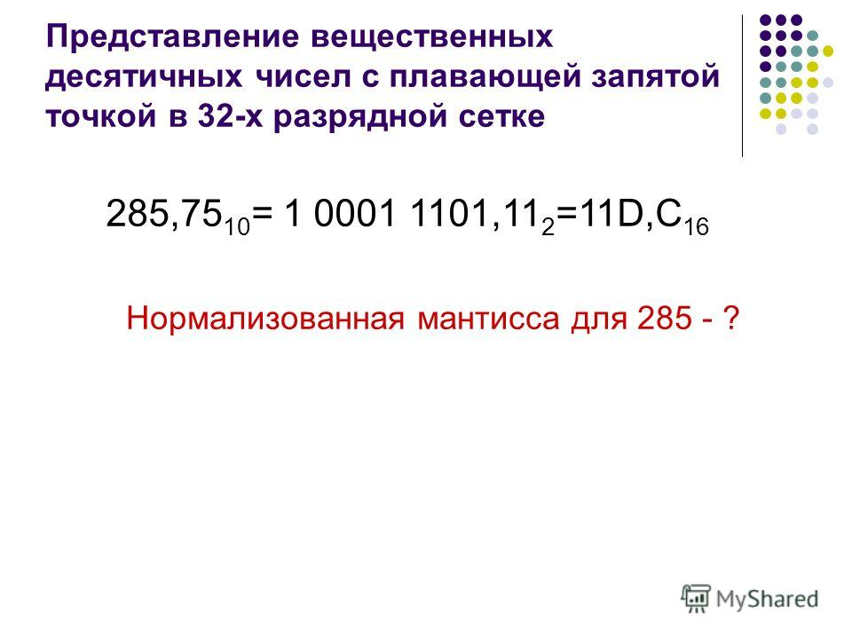 Представление вещественных десятичных чисел с плавающей запятой точкой в 32-х разрядной сетке 285,75 10 = 1 0001 1101,11 2 =11D,C 16 Нормализованная мантисса для 285 - ?