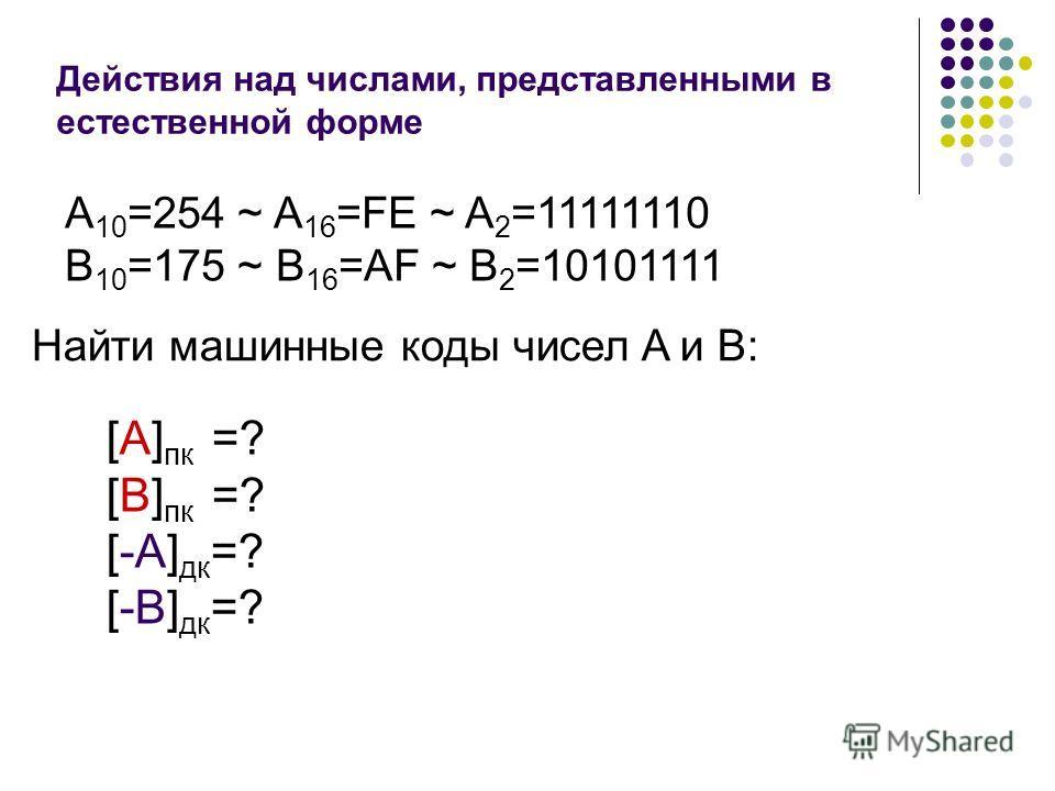 Действия над числами, представленными в естественной форме А 10 =254 ~ A 16 =FE ~ A 2 =11111110 B 10 =175 ~ B 16 =AF ~ B 2 =10101111 Найти машинные коды чисел A и B: [A] пк =? [B] пк =? [-A] дк =? [-B] дк =?
