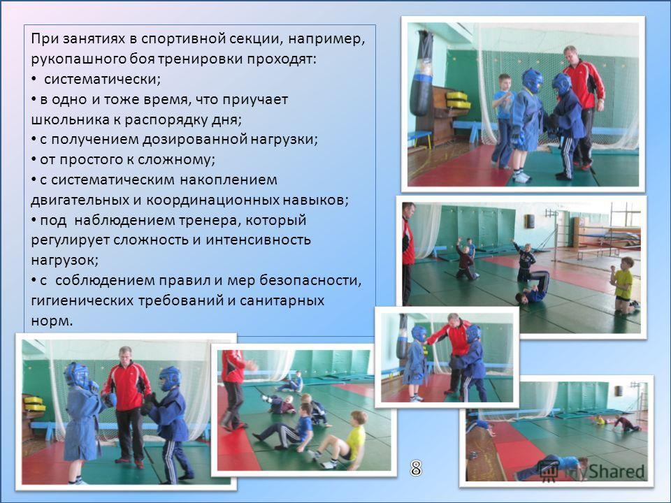 При занятиях в спортивной секции, например, рукопашного боя тренировки проходят: систематически; в одно и тоже время, что приучает школьника к распорядку дня; с получением дозированной нагрузки; от простого к сложному; с систематическим накоплением д