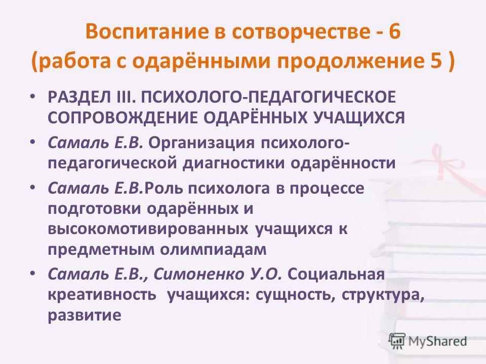 Воспитание в сотворчестве - 6 (работа с одарёнными продолжение 5 ) РАЗДЕЛ III. ПСИХОЛОГО-ПЕДАГОГИЧЕСКОЕ СОПРОВОЖДЕНИЕ ОДАРЁННЫХ УЧАЩИХСЯ Самаль Е.В. Организация психолого- педагогической диагностики одарённости Самаль Е.В.Роль психолога в процессе по