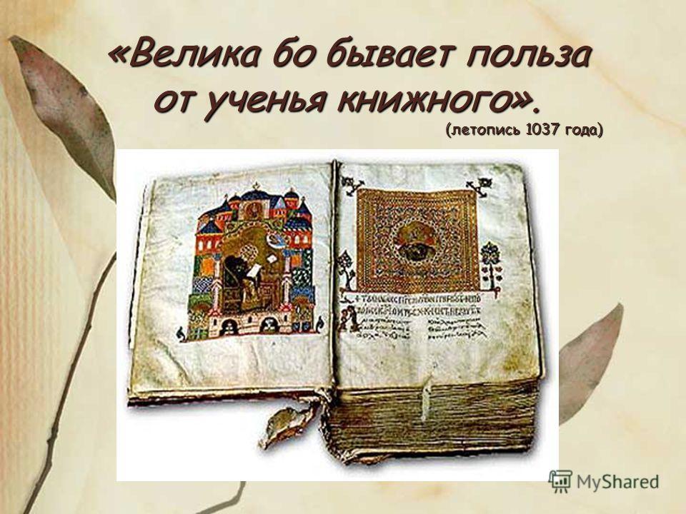 «Велика бой бывает польза от ученья книжного». (летопись 1037 года) (летопись 1037 года)